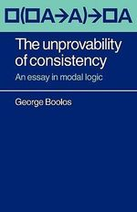 The Unprovability of Consistency : An Essay in Modal Logic - George Boolos