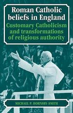Roman Catholic Beliefs in England : Customary Catholicism and Transformations of Religious Authority - Michael P. Hornsby-Smith