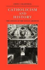 Catholicism and History : The Opening of the Vatican Archives - Owen Chadwick