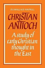 Christian Antioch : A Study of Early Christian Thought in the East - D. S. Wallace-Hadrill