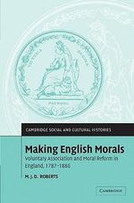 Making English Morals : Voluntary Association and Moral Reform in England, 1787-1886 - M.J.D. Roberts