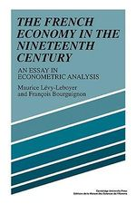The French Economy in the Nineteenth Century : An Essay in Econometric Analysis - Maurice Levy-Leboyer