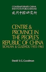 Centre and Province in the People's Republic of China : Sichuan and Guizhou, 1955-1965 - David S. G. Goodman