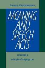 Meaning and Speech Acts : Volume 1, Principles of Language Use: v. 1 - Daniel Vanderveken