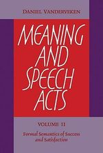 Meaning and Speech Acts : Volume 2, Formal Semantics of Success and Satisfaction: v. 2 - Daniel Vanderveken