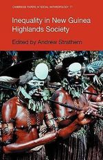 Inequality in New Guinea Highlands Societies : Cambridge Papers in Social Anthropology - Andrew Strathern