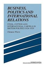 Business, Politics and International Relations : Steel, Cotton and International Cartels in British Politics, 1924-1939 - Clemens Wurm