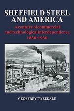 Sheffield Steel and America : A Century of Commercial and Technological Interdependence 1830-1930 - Geoffrey Tweedale