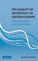 The Quality of Democracy in Eastern Europe : Public Preferences and Policy Reforms - Andrew Roberts