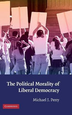 The Political Morality of Liberal Democracy : Legal Coercion, Human Rights, and Moral Freedom - Michael J. Perry