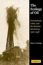 The Ecology of Oil : Environment, Labor, and the Mexican Revolution, 1900-1938 - Myrna I. Santiago