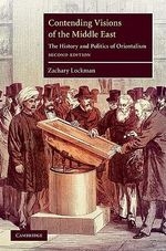 Contending Visions of the Middle East : The History and Politics of Orientalism - 2nd Edition - Zachary Lockman