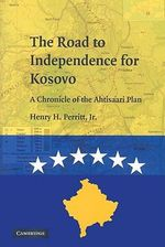 The Road to Independence for Kosovo : A Chronicle of the Ahtisaari Plan - Henry H. Perritt