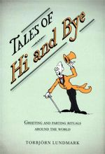 Tales of Hi and Bye : Greeting and Parting Rituals Around the World - Torbjorn Lundmark