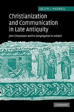 Christianization and Communication in Late Antiquity : John Chrysostom and His Congregation in Antioch - Jaclyn L. Maxwell