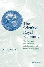 The Seleukid Royal Economy : The Finances and Financial Administration of the Seleukid Empire - G.G. Aperghis