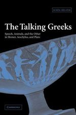 The Talking Greeks : Speech, Animals, and the Other in Homer, Aeschylus, and Plato - John Heath