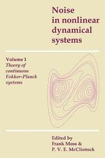 Noise in Nonlinear Dynamical Systems : Volume 1 : Theory of Continuous Fokker-Planck Systems