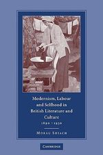 Modernism, Labour and Selfhood in British Literature and Culture, 1890-1930 - Morag Shiach