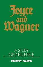 Joyce and Wagner : A Study of Influence - Timothy Peter Martin