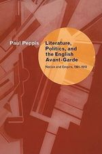 Literature, Politics, and the English Avant-Garde : Nation and Empire, 1901-1918 - Paul Peppis