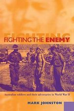 Fighting the Enemy : Australian Soldiers and Their Adversaries in World War II - Mark Johnston
