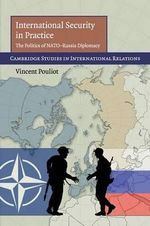 International Security in Practice : The Politics of NATO-Russia Diplomacy - Vincent Pouliot