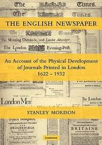 The English Newspaper, 1622-1932 : An Account of the Physical Development of Journals Printed in London - Stanley Morison