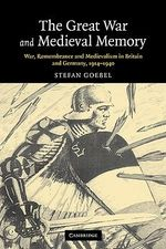 The Great War and Medieval Memory : War, Remembrance and Medievalism in Britain and Germany, 1914-1940 - Stefan Goebel
