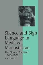 Silence and Sign Language in Medieval Monasticism : The Cluniac Tradition, C.900-1200 - Scott G. Bruce