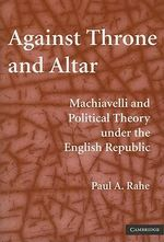 Against Throne and Altar : Machiavelli and Political Theory Under the English Republic - Paul A. Rahe