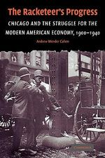 The Racketeer's Progress : Chicago and the Struggle for the Modern American Economy, 1900-1940 - Andrew Wender Cohen