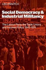 Social Democracy and Industrial Militiancy : The Labour Party, the Trade Unions and Incomes Policy, 1945-1947 - Leo Panitch