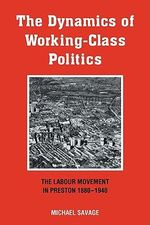The Dynamics of Working-class Politics : The Labour Movement in Preston, 1880-1940 - Michael Savage