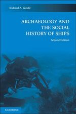 Archaeology and the Social History of Ships : 2nd Edition - Richard A. Gould