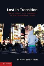 Lost in Transition : Youth, Work, and Instability in Postindustrial Japan :  Youth, Work, and Instability in Postindustrial Japan - Mary C. Brinton