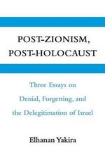 Post-Zionism, Post-Holocaust : Three Essays on Denial, Forgetting, and the Delegitimation of Israel - Elhanan Yakira