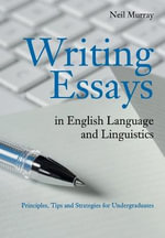 Writing Essays in English Language and Linguistics : Principles, Tips and Strategies for Undergraduates - Neil Murray