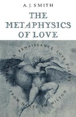 The Metaphysics of Love : Studies in Renaissance Love Poetry from Dante to Milton - Albert James Smith