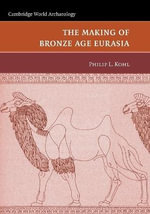 The Making of Bronze Age Eurasia - Philip L. Kohl
