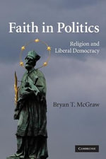 Faith in Politics : Religion and Liberal Democracy - Bryan T. McGraw