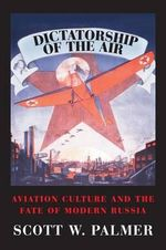 Dictatorship of the Air : Aviation Culture and the Fate of Modern Russia - Scott Palmer
