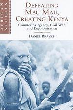 Defeating Mau Mau, Creating Kenya : Counterinsurgency, Civil War, and Decolonization - Daniel Branch