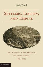 Settlers, Liberty, and Empire : The Roots of Early American Political Theory, 1675-1775 - Craig Yirush