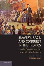 Slavery, Race and Conquest in the Tropics : Lincoln, Douglas, and the Future of Latin America - Robert E. May