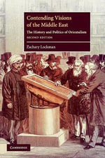 Contending Visions of the Middle East : The History and Politics of Orientalism - Zachary Lockman