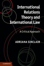 International Relations Theory and International Law : A Critical Approach - Adriana Sinclair