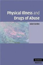 Physical Illness and Drugs of Abuse : A Review of the Evidence - Adam Gordon