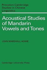 Acoustical Studies of Mandarin Vowels and Tones : Princeton/Cambridge Studies in Chinese Linguistics - John Marshall Howie