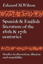 Spanish and English Literature of the 16th and 17th Centuries : Studies in Discretion, Illusion and Mutability - Edward M. Wilson